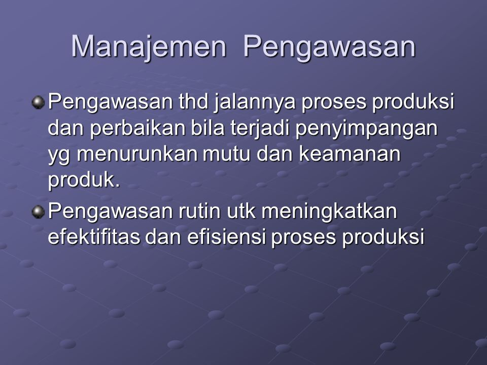 Manajemen Pengawasan Pengawasan thd jalannya proses produksi dan perbaikan bila terjadi penyimpangan yg menurunkan mutu dan keamanan produk.