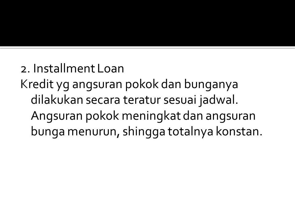 2. Installment Loan Kredit yg angsuran pokok dan bunganya dilakukan secara teratur sesuai jadwal.