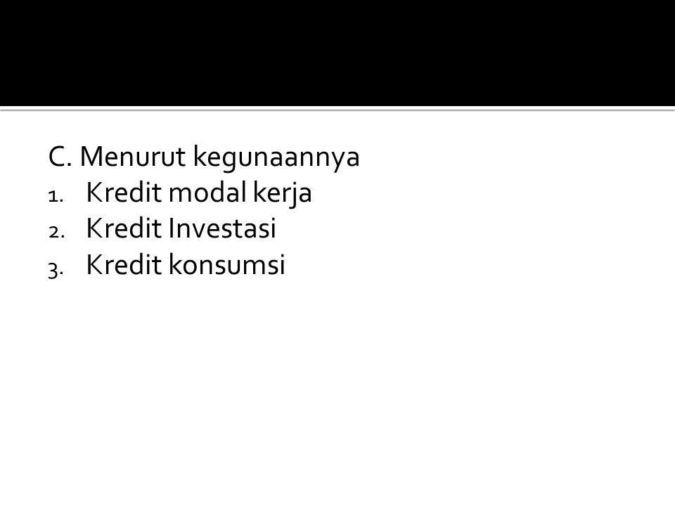 C. Menurut kegunaannya Kredit modal kerja Kredit Investasi Kredit konsumsi