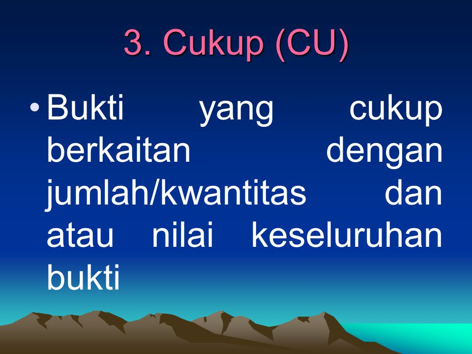 3. Cukup (CU) Bukti yang cukup berkaitan dengan jumlah/kwantitas dan atau nilai keseluruhan bukti