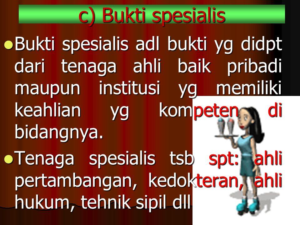 c) Bukti spesialis Bukti spesialis adl bukti yg didpt dari tenaga ahli baik pribadi maupun institusi yg memiliki keahlian yg kompeten di bidangnya.