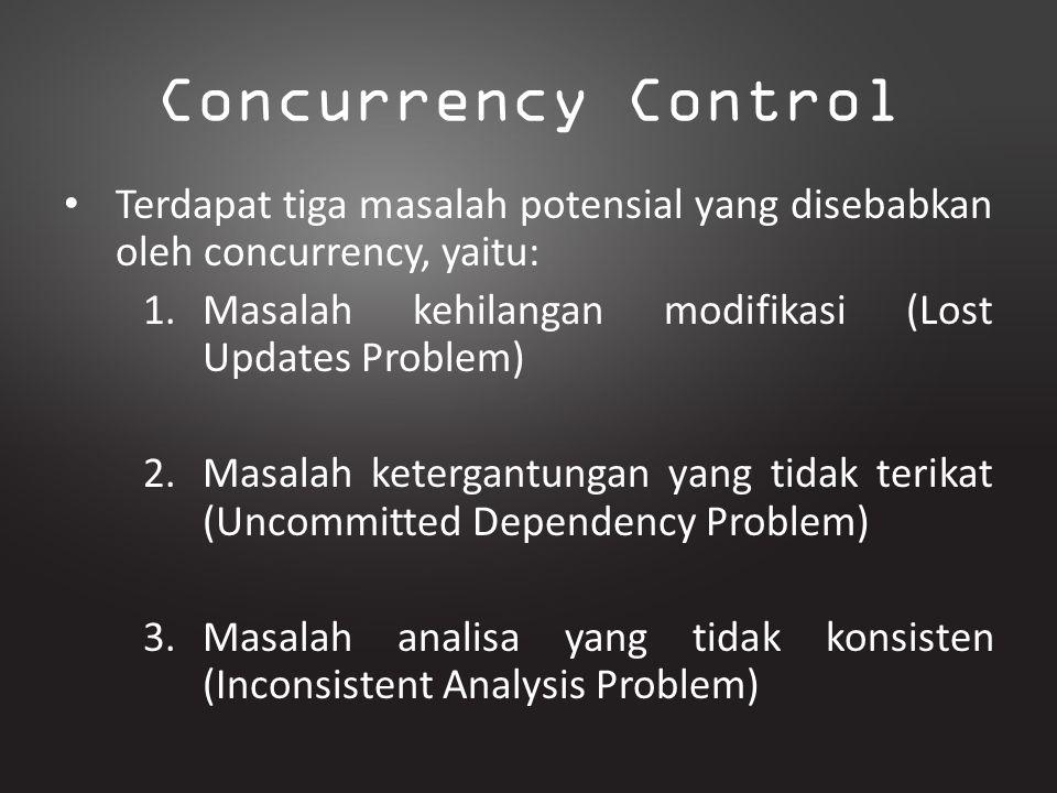 Concurrency Control Terdapat tiga masalah potensial yang disebabkan oleh concurrency, yaitu: Masalah kehilangan modifikasi (Lost Updates Problem)