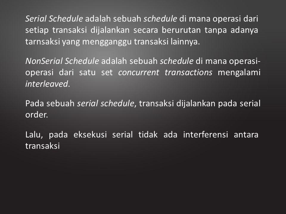 Serial Schedule adalah sebuah schedule di mana operasi dari setiap transaksi dijalankan secara berurutan tanpa adanya tarnsaksi yang mengganggu transaksi lainnya.