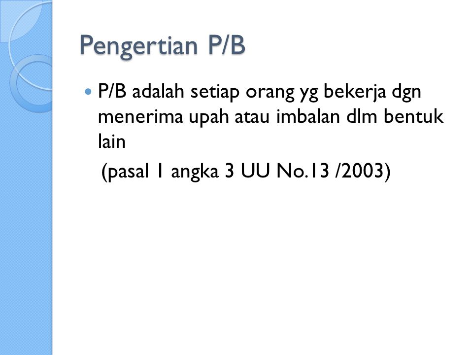 Pengertian P/B P/B adalah setiap orang yg bekerja dgn menerima upah atau imbalan dlm bentuk lain.