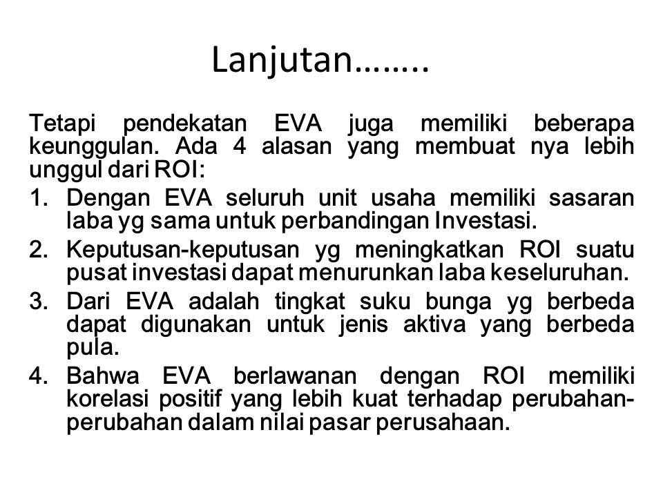 Lanjutan…….. Tetapi pendekatan EVA juga memiliki beberapa keunggulan. Ada 4 alasan yang membuat nya lebih unggul dari ROI: