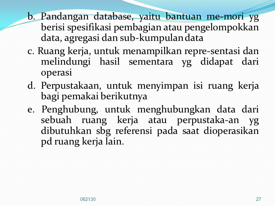 b. Pandangan database, yaitu bantuan me-mori yg berisi spesifikasi pembagian atau pengelompokkan data, agregasi dan sub-kumpulan data c. Ruang kerja, untuk menampilkan repre-sentasi dan melindungi hasil sementara yg didapat dari operasi d. Perpustakaan, untuk menyimpan isi ruang kerja bagi pemakai berikutnya e. Penghubung, untuk menghubungkan data dari sebuah ruang kerja atau perpustaka-an yg dibutuhkan sbg referensi pada saat dioperasikan pd ruang kerja lain.