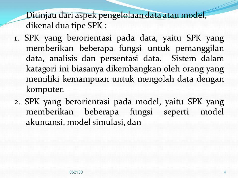 Ditinjau dari aspek pengelolaan data atau model, dikenal dua tipe SPK : 1. SPK yang berorientasi pada data, yaitu SPK yang memberikan beberapa fungsi untuk pemanggilan data, analisis dan persentasi data. Sistem dalam katagori ini biasanya dikembangkan oleh orang yang memiliki kemampuan untuk mengolah data dengan komputer. 2. SPK yang berorientasi pada model, yaitu SPK yang memberikan beberapa fungsi seperti model akuntansi, model simulasi, dan