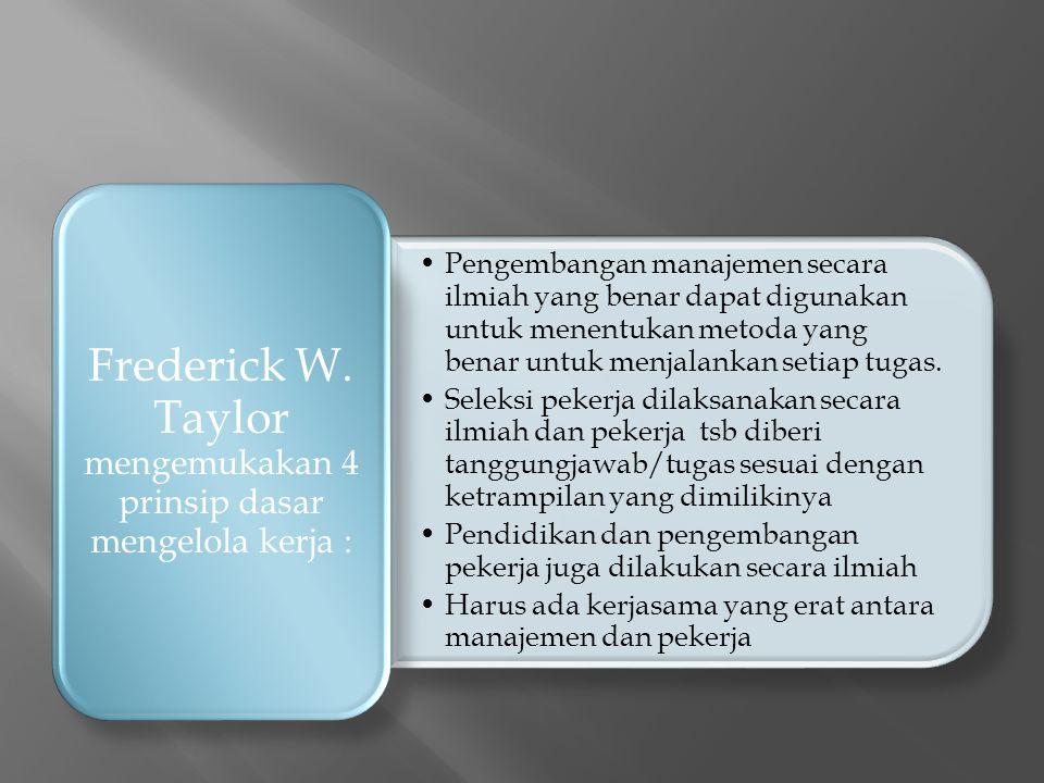 Frederick W. Taylor mengemukakan 4 prinsip dasar mengelola kerja :