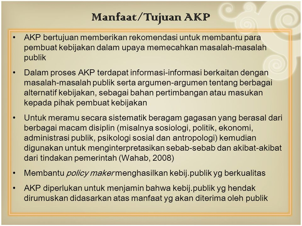 Manfaat/Tujuan AKP AKP bertujuan memberikan rekomendasi untuk membantu para pembuat kebijakan dalam upaya memecahkan masalah-masalah publik.