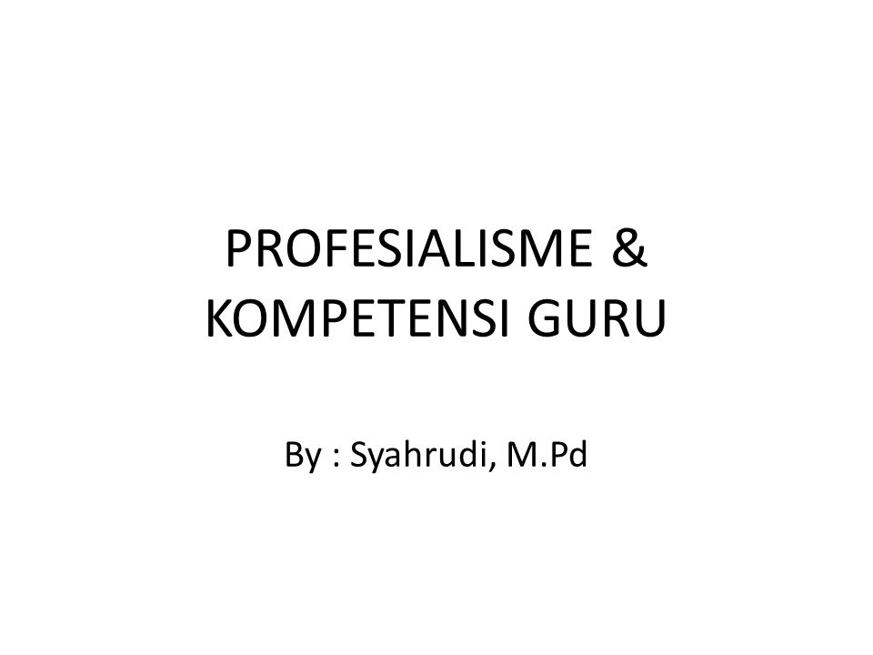 PROFESIALISME & KOMPETENSI GURU By : Syahrudi, M.Pd