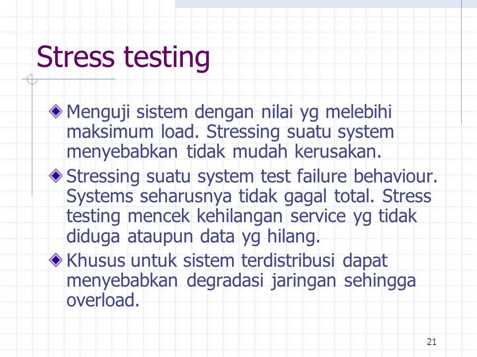 Stress testing Menguji sistem dengan nilai yg melebihi maksimum load. Stressing suatu system menyebabkan tidak mudah kerusakan.