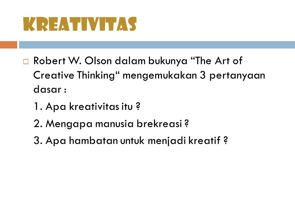 kreativitas Robert W. Olson dalam bukunya The Art of Creative Thinking mengemukakan 3 pertanyaan dasar :