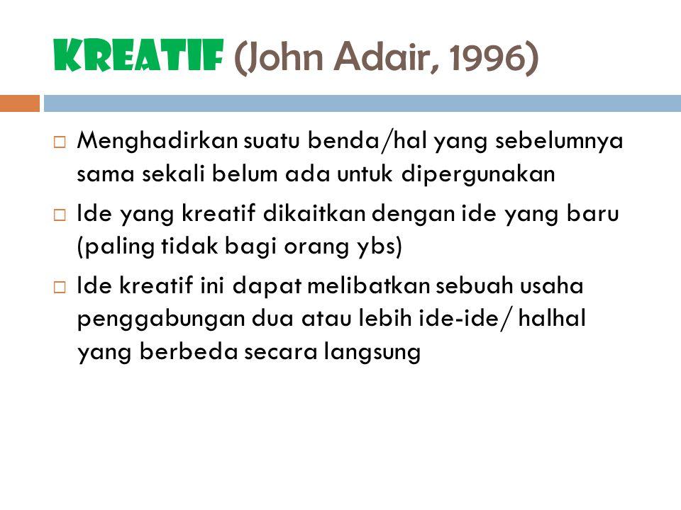 Kreatif (John Adair, 1996) Menghadirkan suatu benda/hal yang sebelumnya sama sekali belum ada untuk dipergunakan.