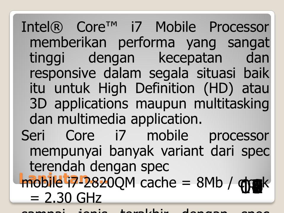 Intel® Core™ i7 Mobile Processor memberikan performa yang sangat tinggi dengan kecepatan dan responsive dalam segala situasi baik itu untuk High Definition (HD) atau 3D applications maupun multitasking dan multimedia application. Seri Core i7 mobile processor mempunyai banyak variant dari spec terendah dengan spec mobile i7-2820QM cache = 8Mb / clock = 2.30 GHz sampai jenis terakhir dengan spec processor i7-2617M / cache = 4.0Mb / clock = 1.5GHz