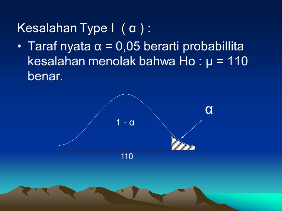 Kesalahan Type I ( α ) : Taraf nyata α = 0,05 berarti probabillita kesalahan menolak bahwa Ho : μ = 110 benar.