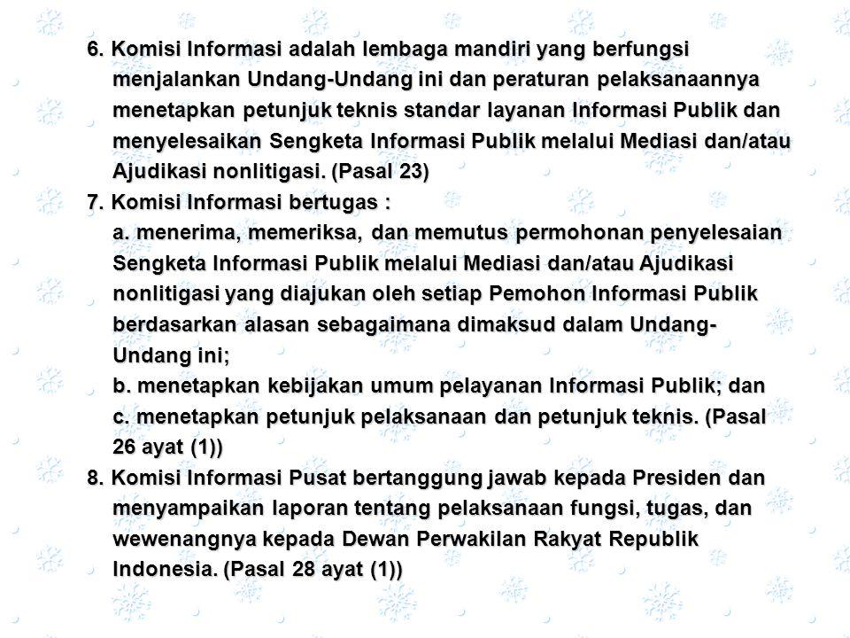 6. Komisi Informasi adalah lembaga mandiri yang berfungsi menjalankan Undang-Undang ini dan peraturan pelaksanaannya menetapkan petunjuk teknis standar layanan Informasi Publik dan menyelesaikan Sengketa Informasi Publik melalui Mediasi dan/atau Ajudikasi nonlitigasi. (Pasal 23)