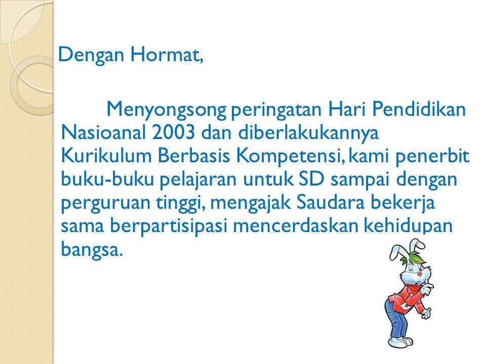 Dengan Hormat, Menyongsong peringatan Hari Pendidikan Nasioanal 2003 dan diberlakukannya Kurikulum Berbasis Kompetensi, kami penerbit buku-buku pelajaran untuk SD sampai dengan perguruan tinggi, mengajak Saudara bekerja sama berpartisipasi mencerdaskan kehidupan bangsa.