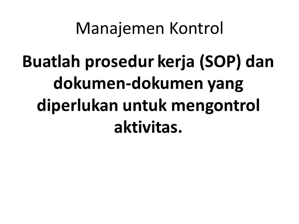 Manajemen Kontrol Buatlah prosedur kerja (SOP) dan dokumen-dokumen yang diperlukan untuk mengontrol aktivitas.