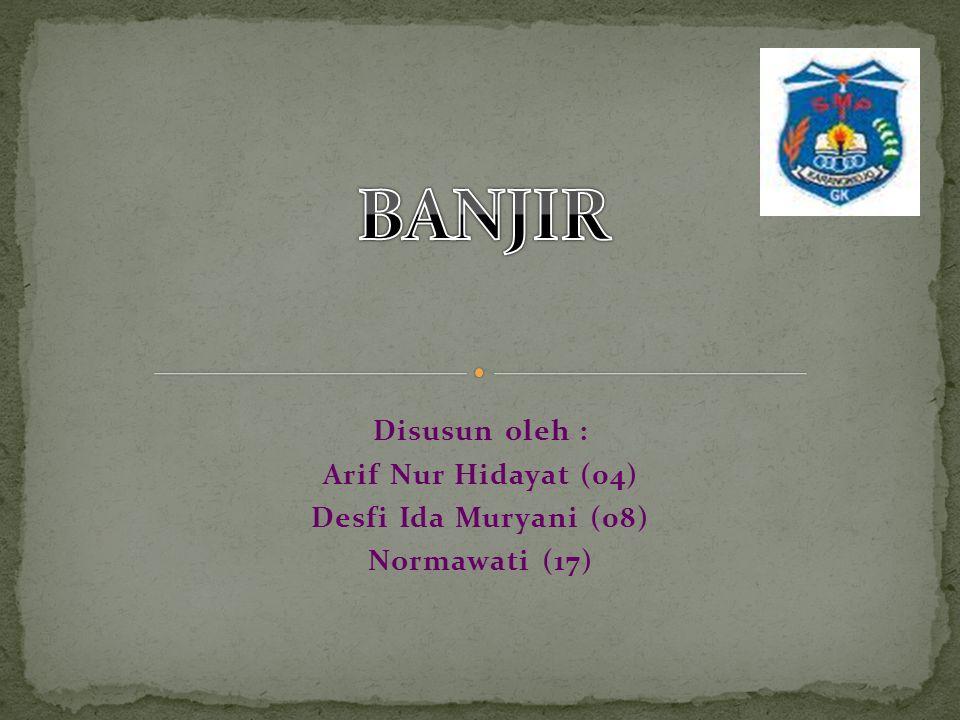 BANJIR Disusun oleh : Arif Nur Hidayat (04) Desfi Ida Muryani (08)