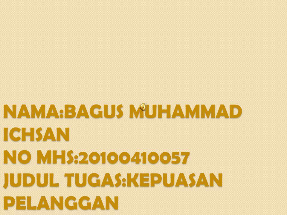 NAMA:BAGUS MUHAMMAD ICHSAN NO MHS:20100410057 JUDUL TUGAS:KEPUASAN PELANGGAN