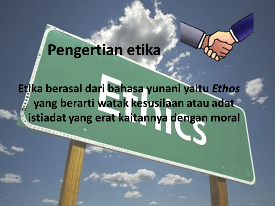 Pengertian etika Etika berasal dari bahasa yunani yaitu Ethos yang berarti watak kesusilaan atau adat istiadat yang erat kaitannya dengan moral.