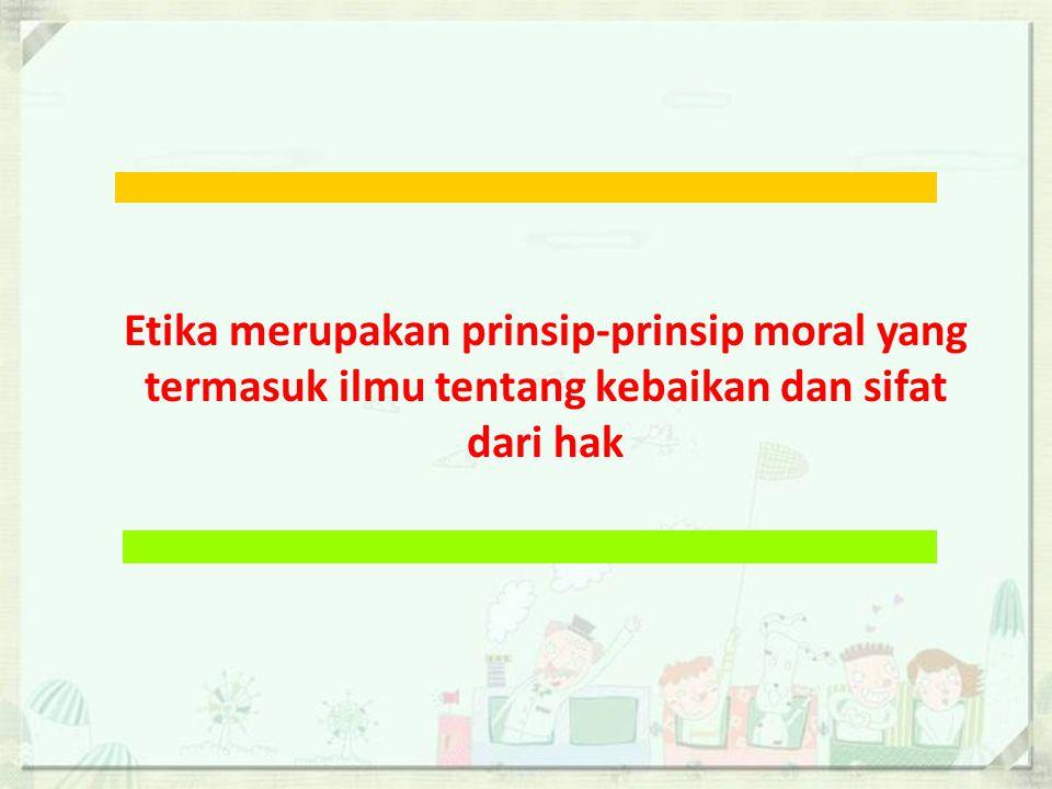 Etika merupakan prinsip-prinsip moral yang termasuk ilmu tentang kebaikan dan sifat dari hak