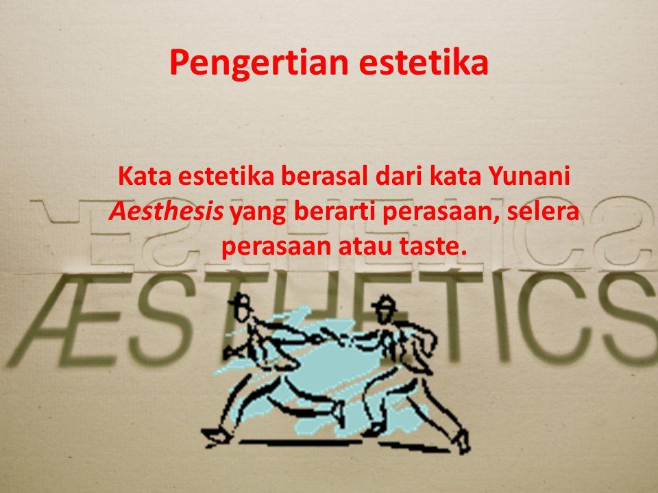 Pengertian estetika Kata estetika berasal dari kata Yunani Aesthesis yang berarti perasaan, selera perasaan atau taste.