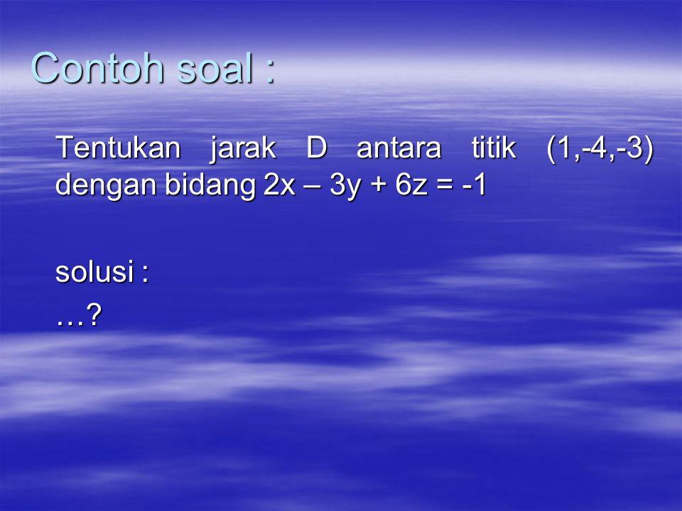 Contoh soal : Tentukan jarak D antara titik (1,-4,-3) dengan bidang 2x – 3y + 6z = -1 solusi : …