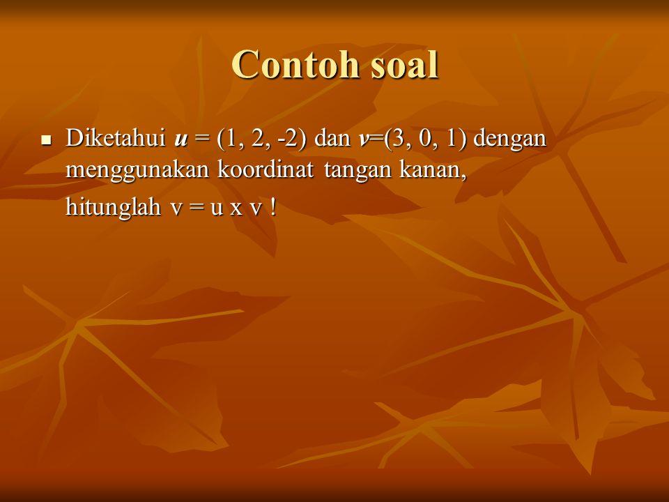 Contoh soal Diketahui u = (1, 2, -2) dan v=(3, 0, 1) dengan menggunakan koordinat tangan kanan, hitunglah v = u x v !