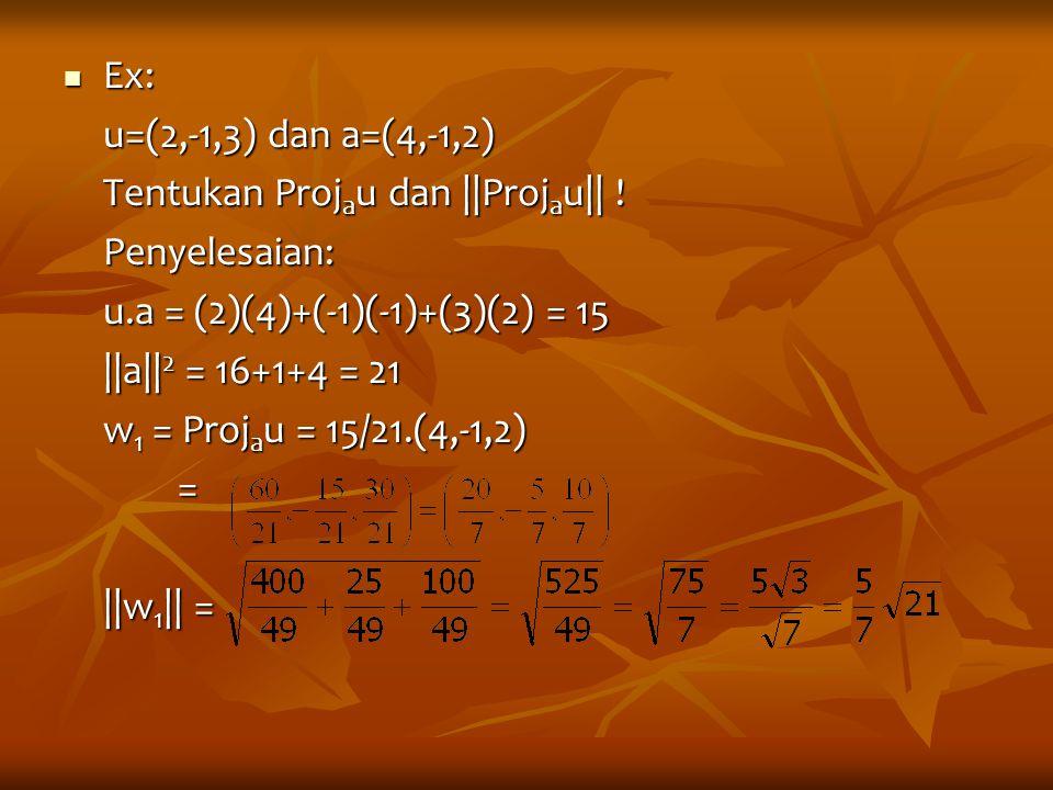Ex: u=(2,-1,3) dan a=(4,-1,2) Tentukan Projau dan ||Projau|| ! Penyelesaian: u.a = (2)(4)+(-1)(-1)+(3)(2) = 15.