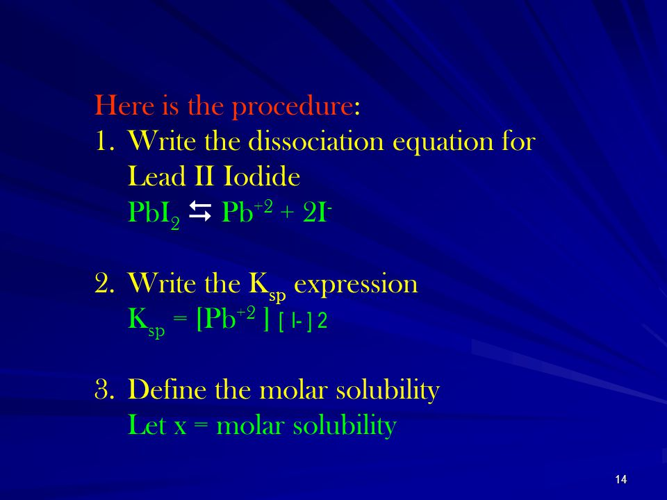 Here is the procedure: Write the dissociation equation for Lead II Iodide. PbI2  Pb+2 + 2I- Write the Ksp expression.