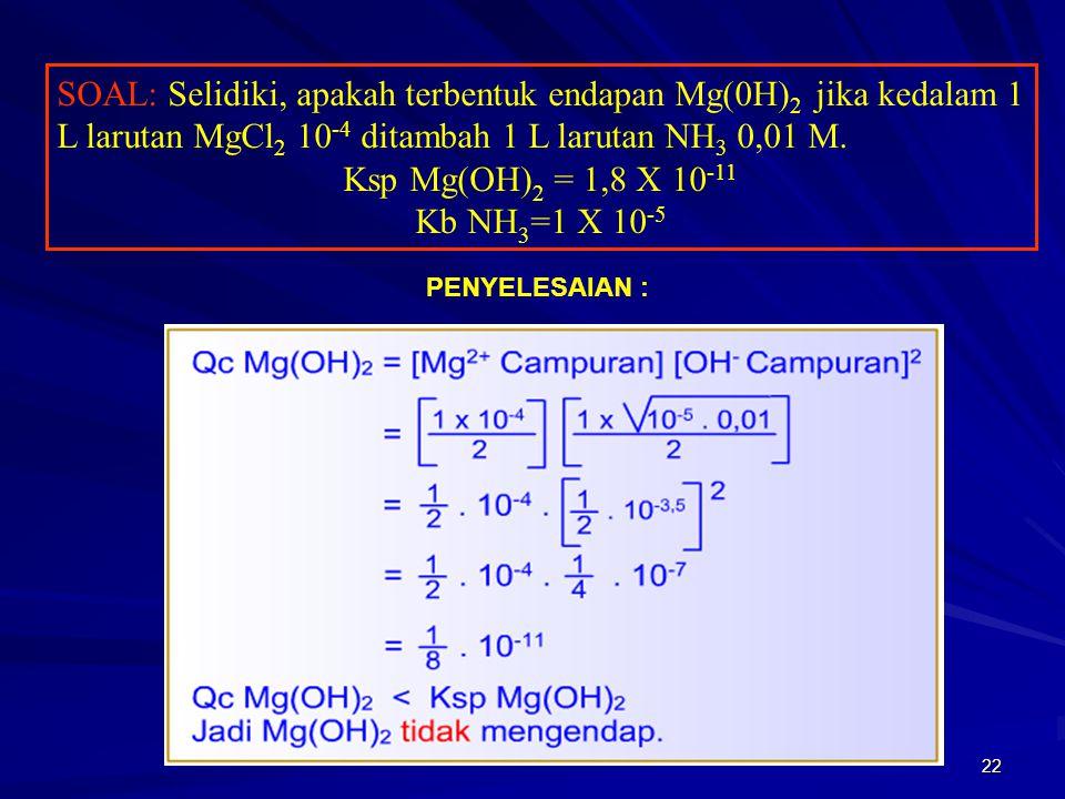 SOAL: Selidiki, apakah terbentuk endapan Mg(0H)2 jika kedalam 1 L larutan MgCl2 10-4 ditambah 1 L larutan NH3 0,01 M.