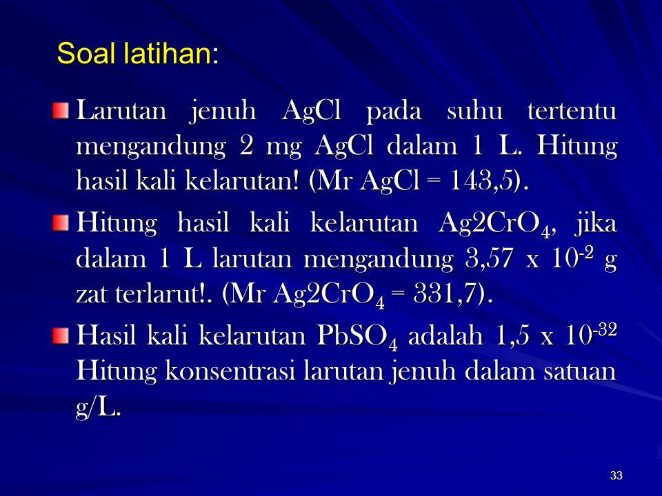 Soal latihan: Larutan jenuh AgCl pada suhu tertentu mengandung 2 mg AgCl dalam 1 L. Hitung hasil kali kelarutan! (Mr AgCl = 143,5).