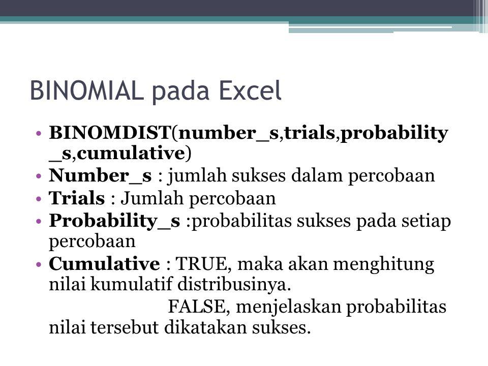 BINOMIAL pada Excel BINOMDIST(number_s,trials,probability _s,cumulative) Number_s : jumlah sukses dalam percobaan.