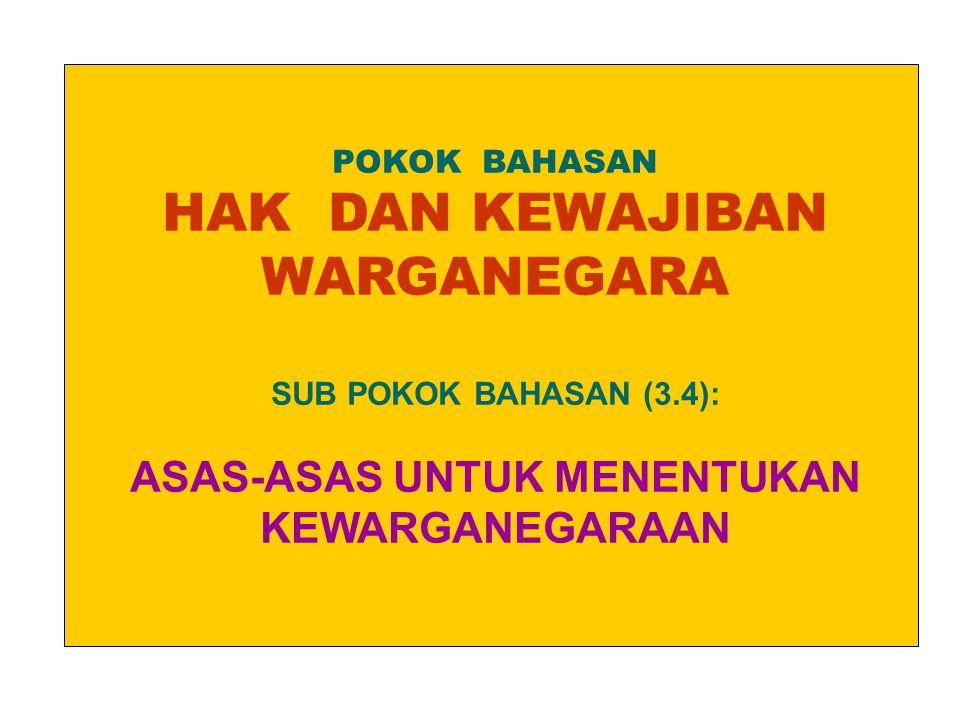 POKOK BAHASAN HAK DAN KEWAJIBAN WARGANEGARA SUB POKOK BAHASAN (3.4): ASAS-ASAS UNTUK MENENTUKAN KEWARGANEGARAAN.