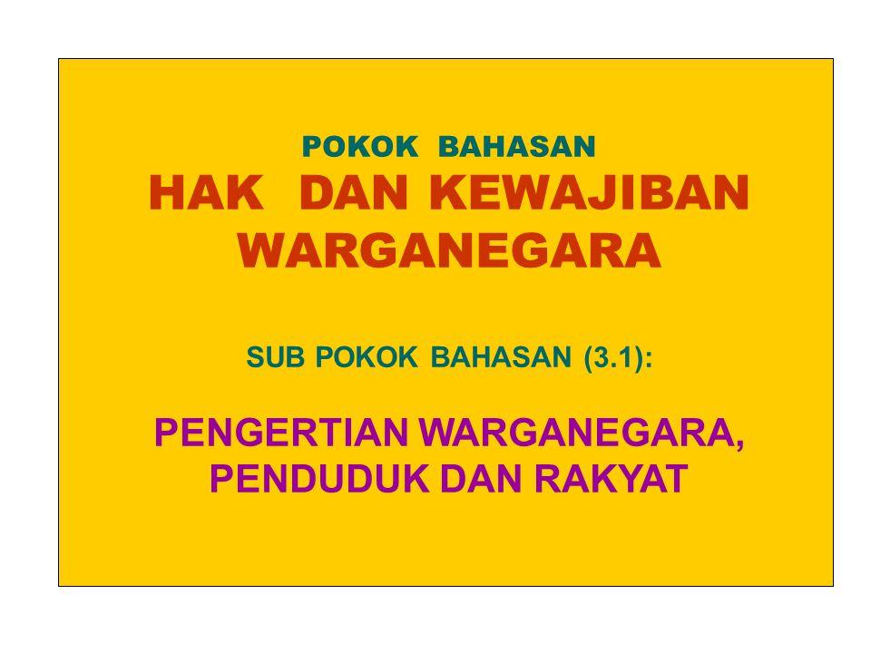 POKOK BAHASAN HAK DAN KEWAJIBAN WARGANEGARA SUB POKOK BAHASAN (3.1): PENGERTIAN WARGANEGARA, PENDUDUK DAN RAKYAT.