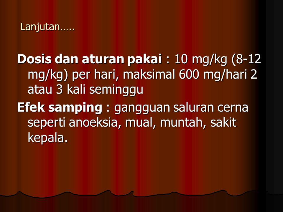 Lanjutan….. Dosis dan aturan pakai : 10 mg/kg (8-12 mg/kg) per hari, maksimal 600 mg/hari 2 atau 3 kali seminggu.