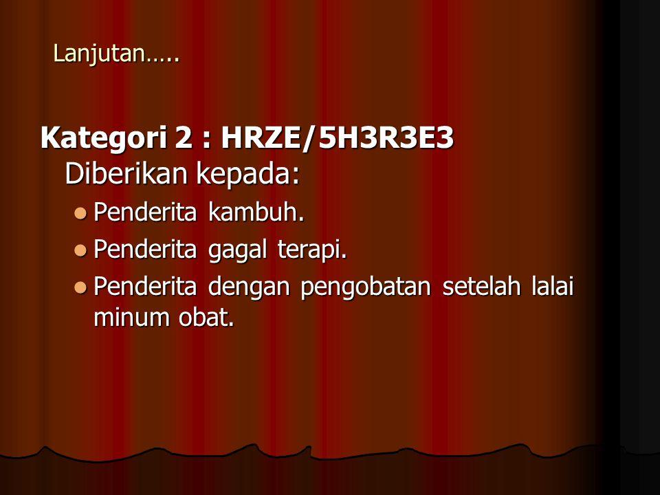 Kategori 2 : HRZE/5H3R3E3 Diberikan kepada: