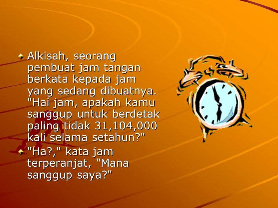 Alkisah, seorang pembuat jam tangan berkata kepada jam yang sedang dibuatnya. Hai jam, apakah kamu sanggup untuk berdetak paling tidak 31,104,000 kali selama setahun