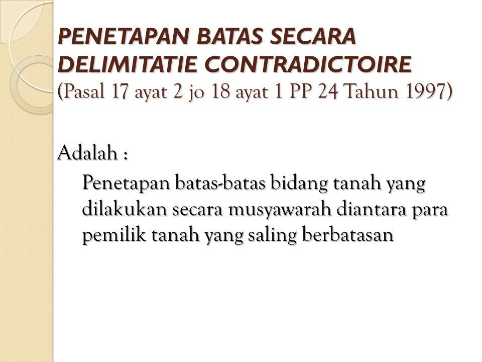 PENETAPAN BATAS SECARA DELIMITATIE CONTRADICTOIRE (Pasal 17 ayat 2 jo 18 ayat 1 PP 24 Tahun 1997)