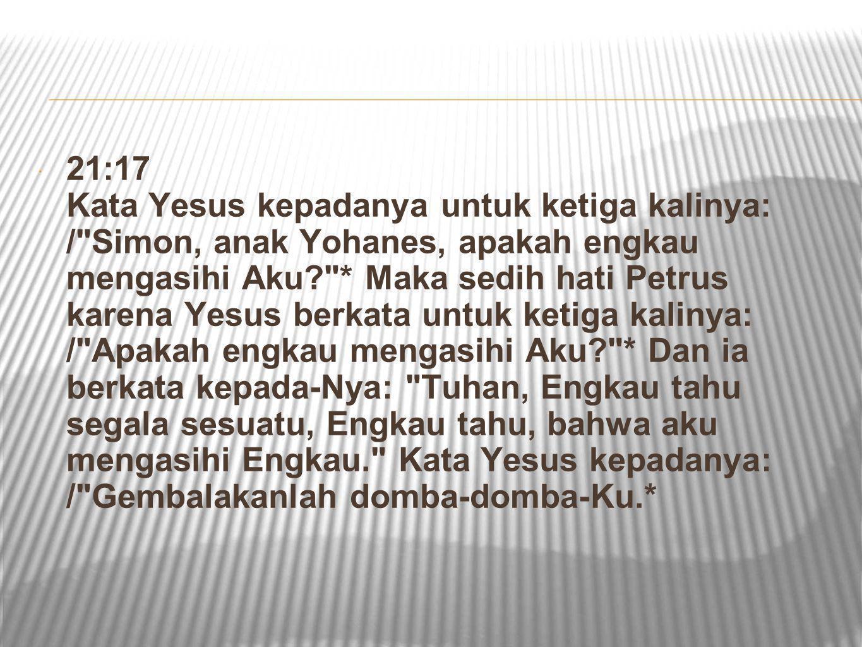 21:17 Kata Yesus kepadanya untuk ketiga kalinya: / Simon, anak Yohanes, apakah engkau mengasihi Aku * Maka sedih hati Petrus karena Yesus berkata untuk ketiga kalinya: / Apakah engkau mengasihi Aku * Dan ia berkata kepada-Nya: Tuhan, Engkau tahu segala sesuatu, Engkau tahu, bahwa aku mengasihi Engkau. Kata Yesus kepadanya: / Gembalakanlah domba-domba-Ku.*