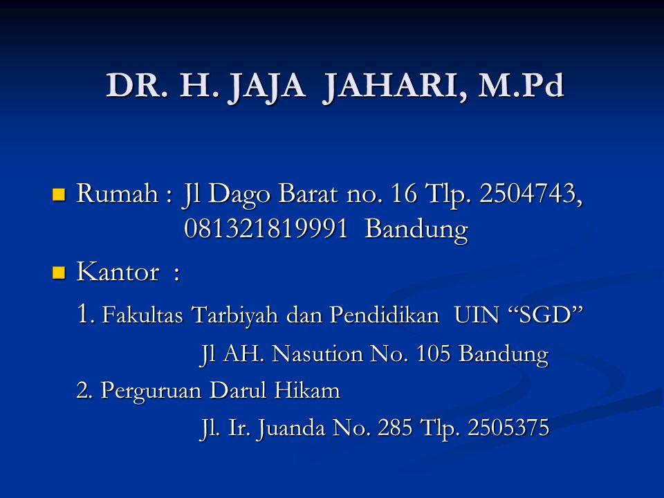 DR. H. JAJA JAHARI, M.Pd Rumah : Jl Dago Barat no. 16 Tlp. 2504743, 081321819991 Bandung. Kantor :