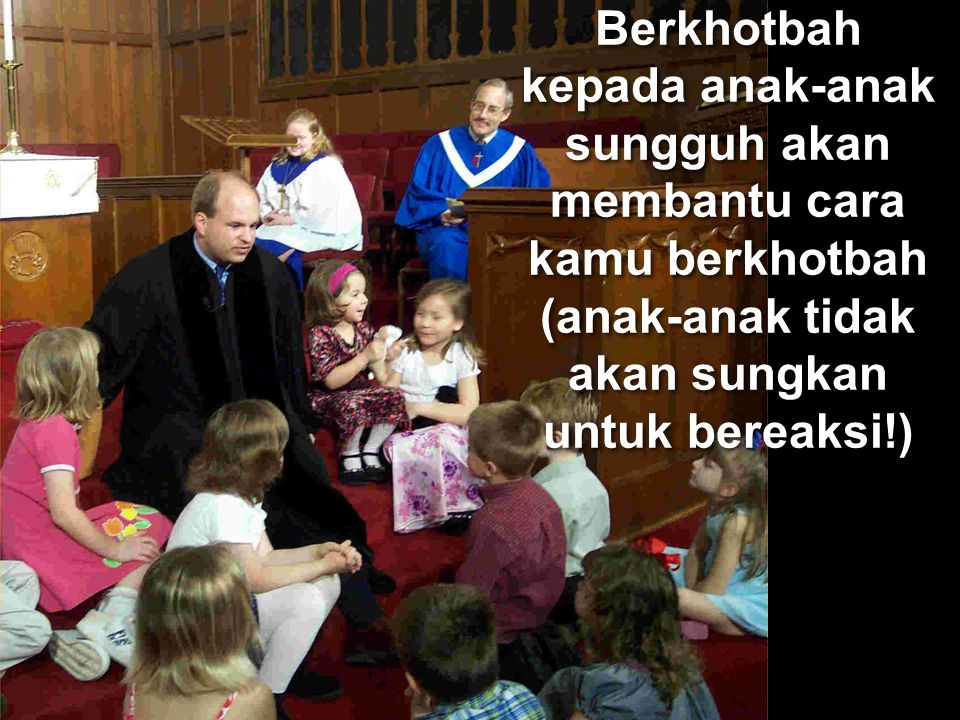 Berkhotbah kepada anak-anak sungguh akan membantu cara kamu berkhotbah (anak-anak tidak akan sungkan untuk bereaksi!)