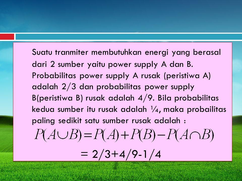 Suatu tranmiter membutuhkan energi yang berasal dari 2 sumber yaitu power supply A dan B. Probabilitas power supply A rusak (peristiwa A) adalah 2/3 dan probabilitas power supply B(peristiwa B) rusak adalah 4/9. Bila probabilitas kedua sumber itu rusak adalah ¼, maka probailitas paling sedikit satu sumber rusak adalah :