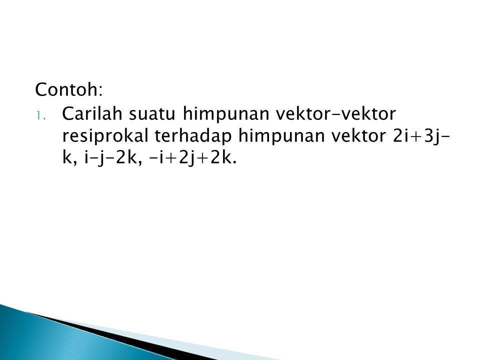 Contoh: Carilah suatu himpunan vektor-vektor resiprokal terhadap himpunan vektor 2i+3j- k, i-j-2k, -i+2j+2k.