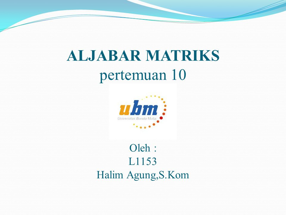 ALJABAR MATRIKS pertemuan 10 Oleh : L1153 Halim Agung,S.Kom
