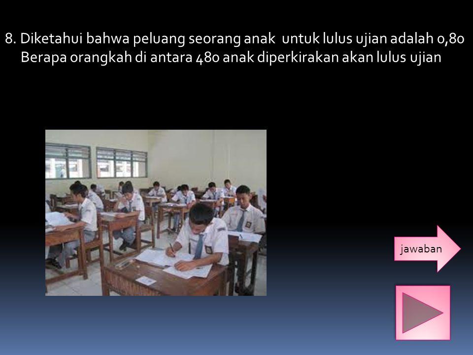8. Diketahui bahwa peluang seorang anak untuk lulus ujian adalah 0,80