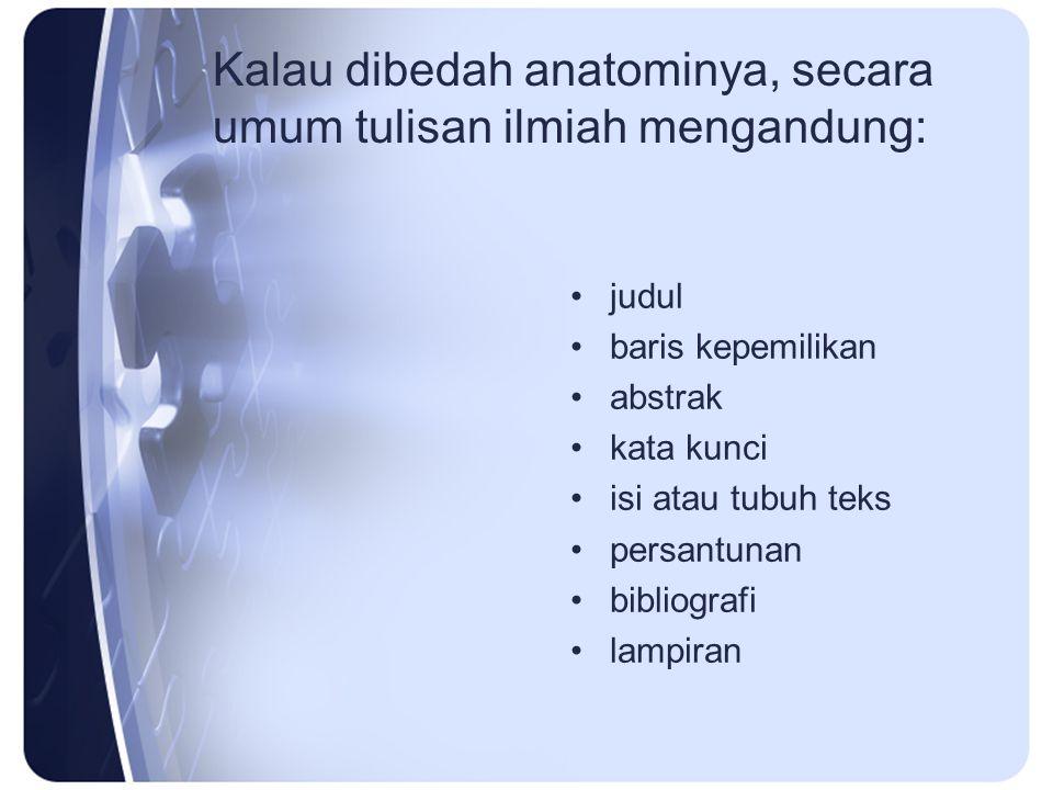 Kalau dibedah anatominya, secara umum tulisan ilmiah mengandung: