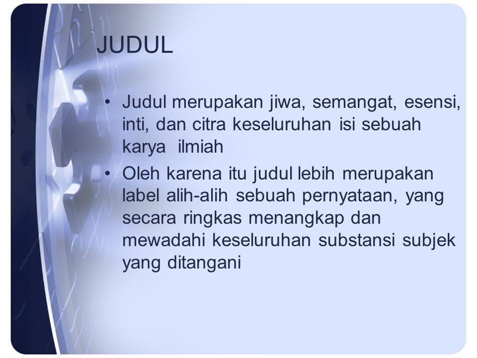 JUDUL Judul merupakan jiwa, semangat, esensi, inti, dan citra keseluruhan isi sebuah karya ilmiah.
