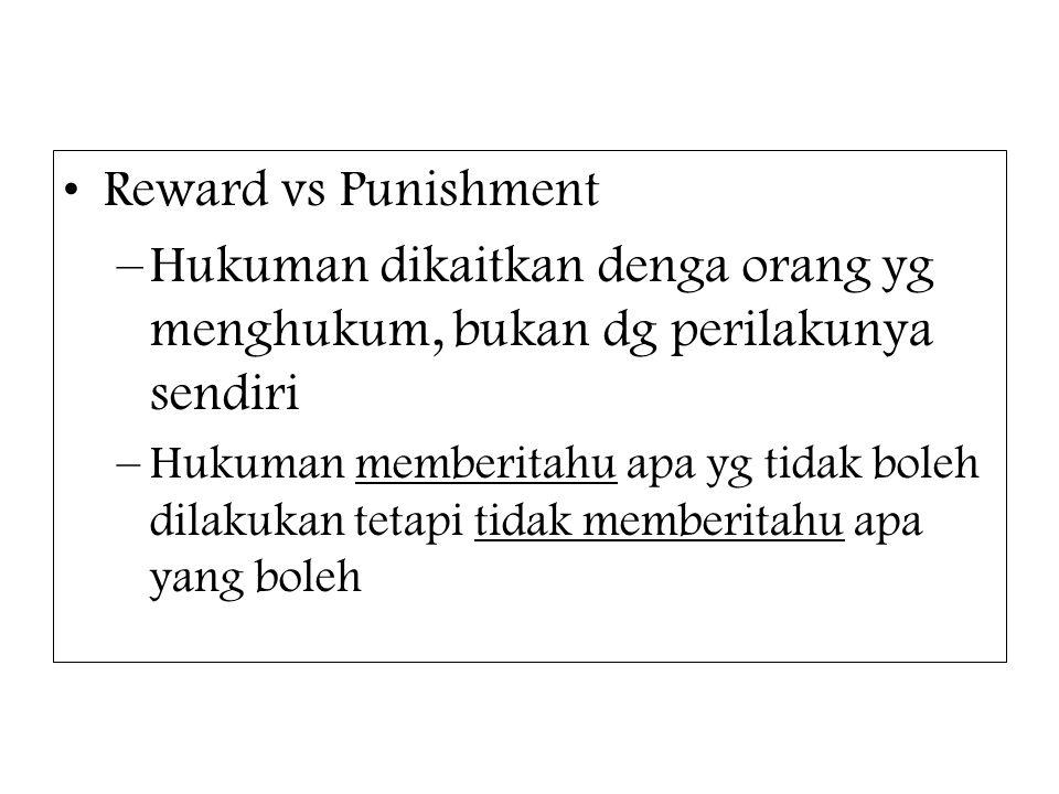 Reward vs Punishment Hukuman dikaitkan denga orang yg menghukum, bukan dg perilakunya sendiri.